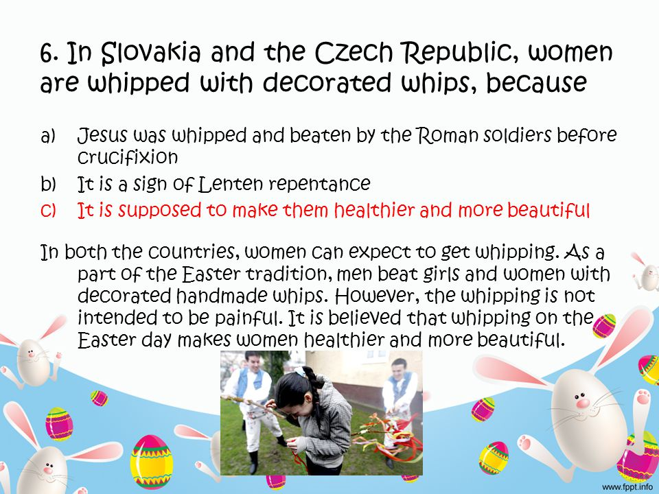 6. In Slovakia and the Czech Republic, women are whipped with decorated whips, because a)Jesus was whipped and beaten by the Roman soldiers before cru