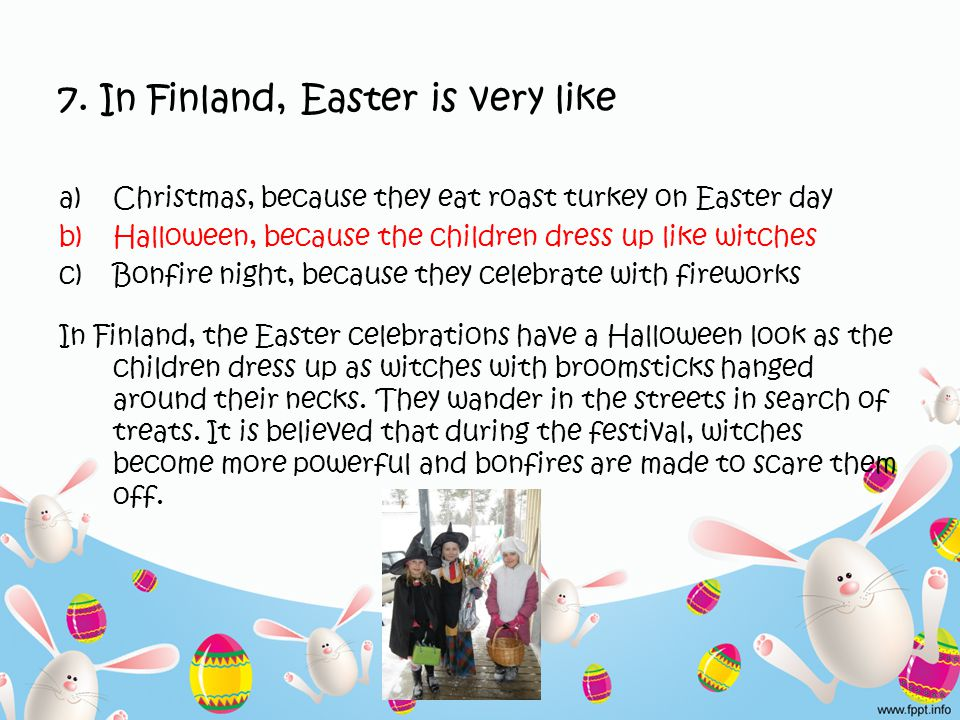 7. In Finland, Easter is very like a)Christmas, because they eat roast turkey on Easter day b)Halloween, because the children dress up like witches c)