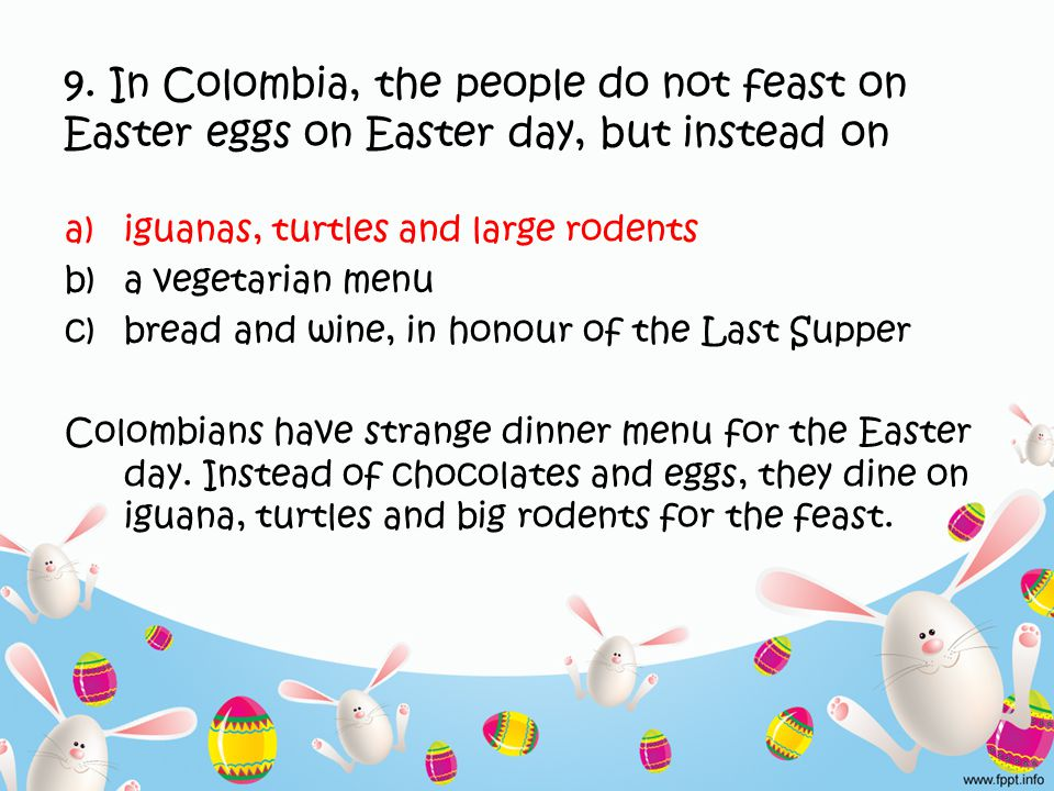 9. In Colombia, the people do not feast on Easter eggs on Easter day, but instead on a)iguanas, turtles and large rodents b)a vegetarian menu c)bread