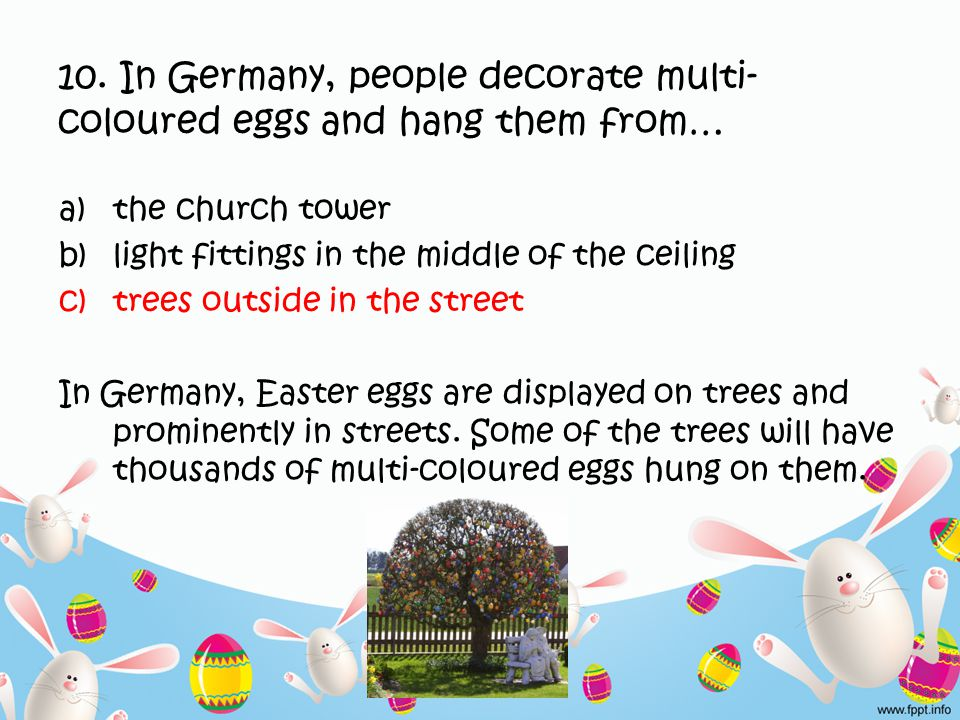 10. In Germany, people decorate multi- coloured eggs and hang them from… a)the church tower b)light fittings in the middle of the ceiling c)trees outs