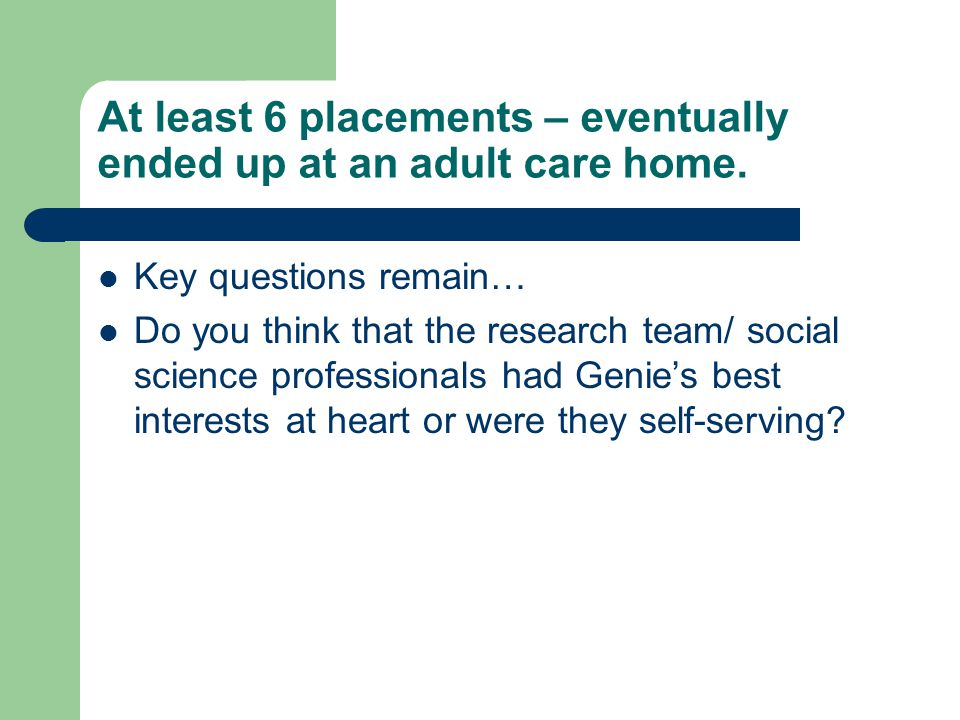 At least 6 placements – eventually ended up at an adult care home. Key questions remain… Do you think that the research team/ social science professio