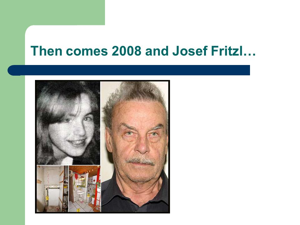 Then comes 2008 and Josef Fritzl…