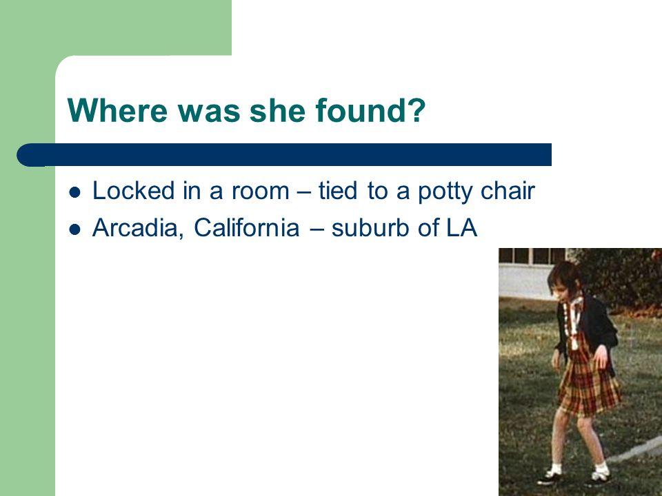 Where was she found Locked in a room – tied to a potty chair Arcadia, California – suburb of LA