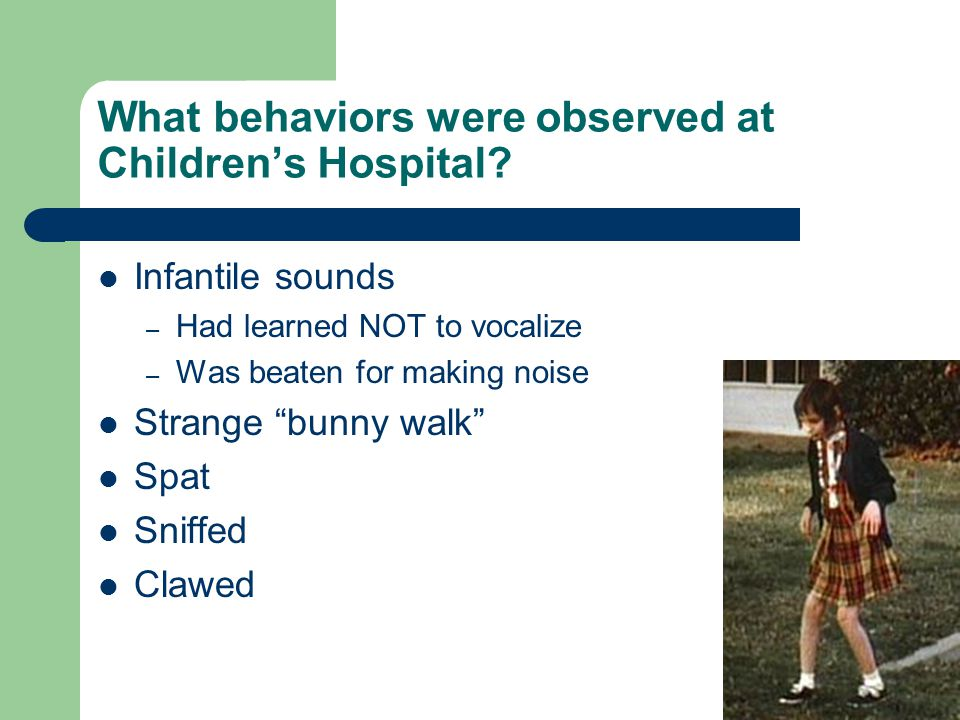 "What behaviors were observed at Children's Hospital? Infantile sounds – Had learned NOT to vocalize – Was beaten for making noise Strange ""bunny walk"""