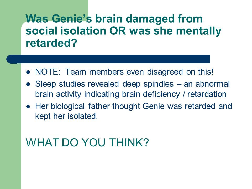 Was Genie's brain damaged from social isolation OR was she mentally retarded? NOTE: Team members even disagreed on this! Sleep studies revealed deep s