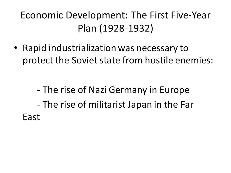 Economic Development: The First Five-Year Plan (1928-1932) Rapid industrialization was necessary to protect the Soviet state from hostile enemies: - T