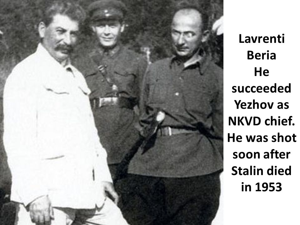 Lavrenti Beria He succeeded Yezhov as NKVD chief. He was shot soon after Stalin died in 1953