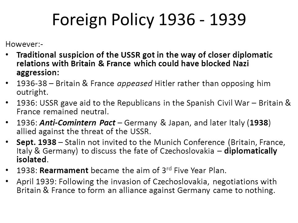 Foreign Policy 1936 - 1939 However:- Traditional suspicion of the USSR got in the way of closer diplomatic relations with Britain & France which could