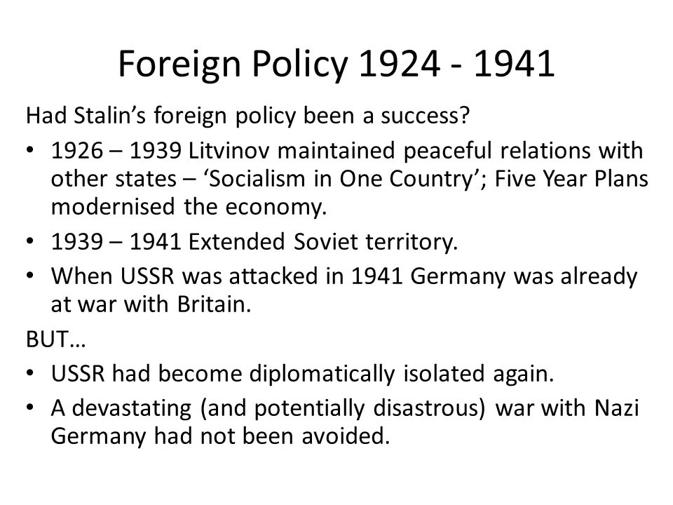 Foreign Policy 1924 - 1941 Had Stalin's foreign policy been a success? 1926 – 1939 Litvinov maintained peaceful relations with other states – 'Sociali