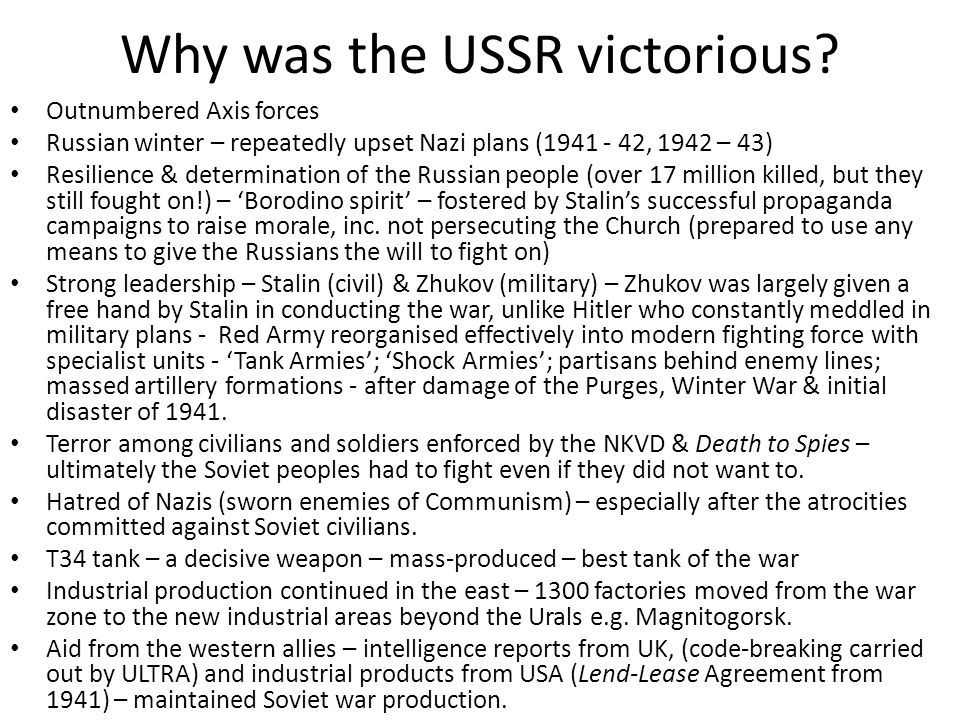 Why was the USSR victorious? Outnumbered Axis forces Russian winter – repeatedly upset Nazi plans (1941 - 42, 1942 – 43) Resilience & determination of