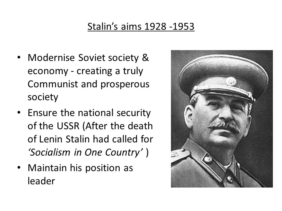 Stalin's aims 1928 -1953 Modernise Soviet society & economy - creating a truly Communist and prosperous society Ensure the national security of the US
