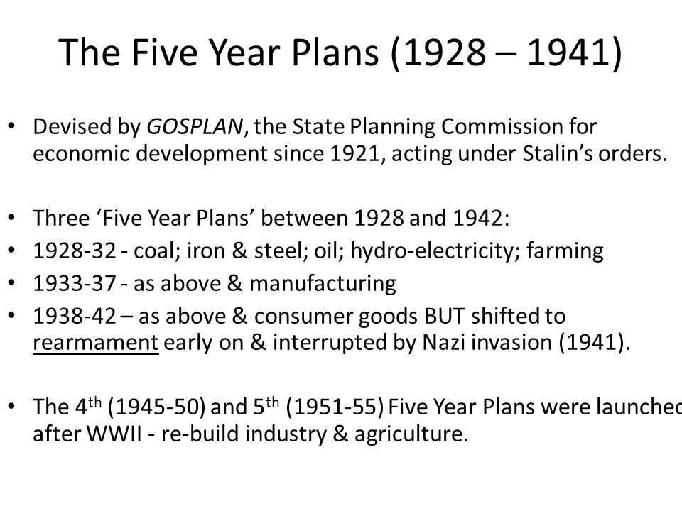 The Five Year Plans (1928 – 1941) Devised by GOSPLAN, the State Planning Commission for economic development since 1921, acting under Stalin's orders.