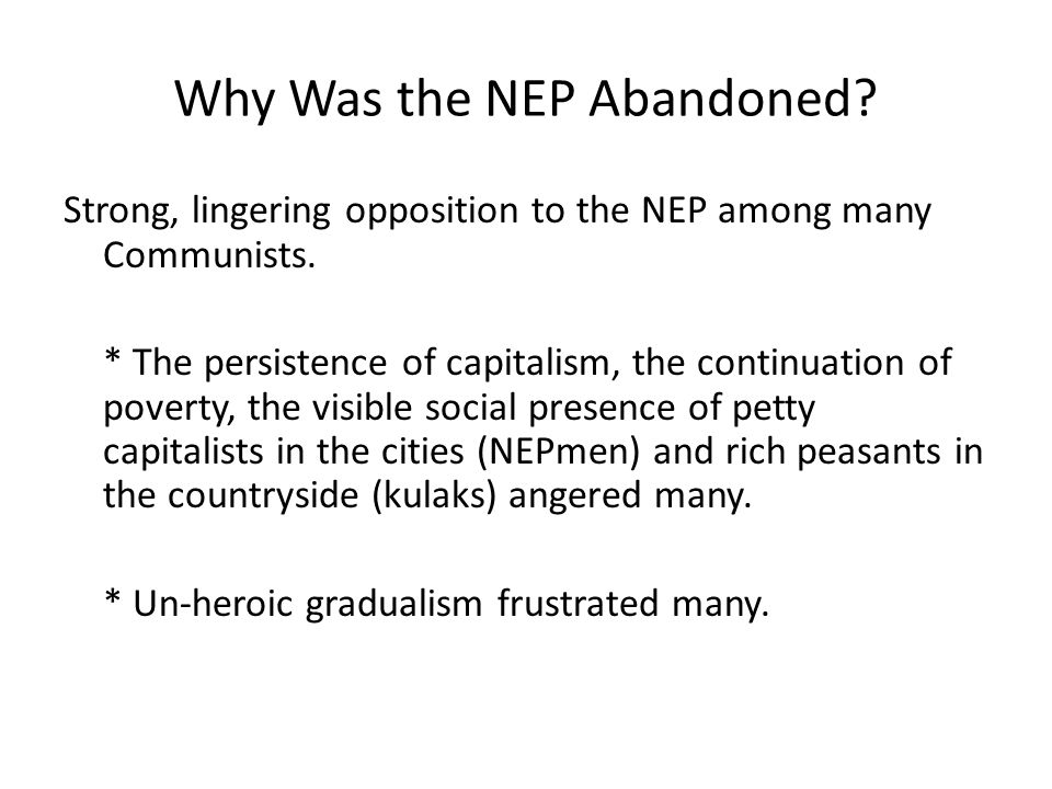 Why Was the NEP Abandoned? Strong, lingering opposition to the NEP among many Communists. * The persistence of capitalism, the continuation of poverty