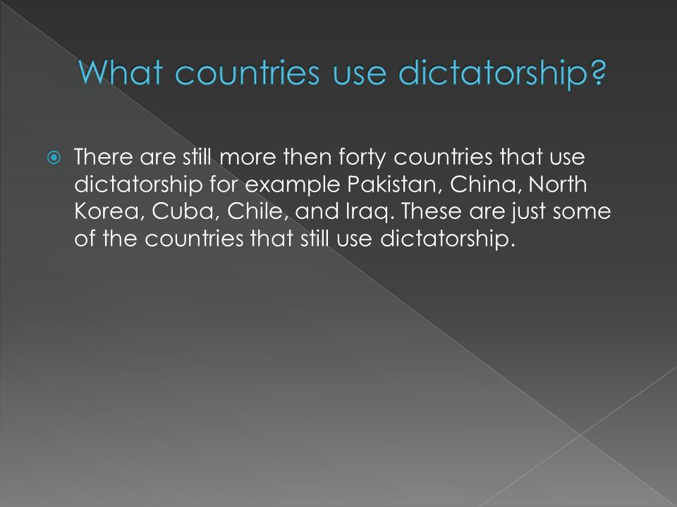  There are still more then forty countries that use dictatorship for example Pakistan, China, North Korea, Cuba, Chile, and Iraq.
