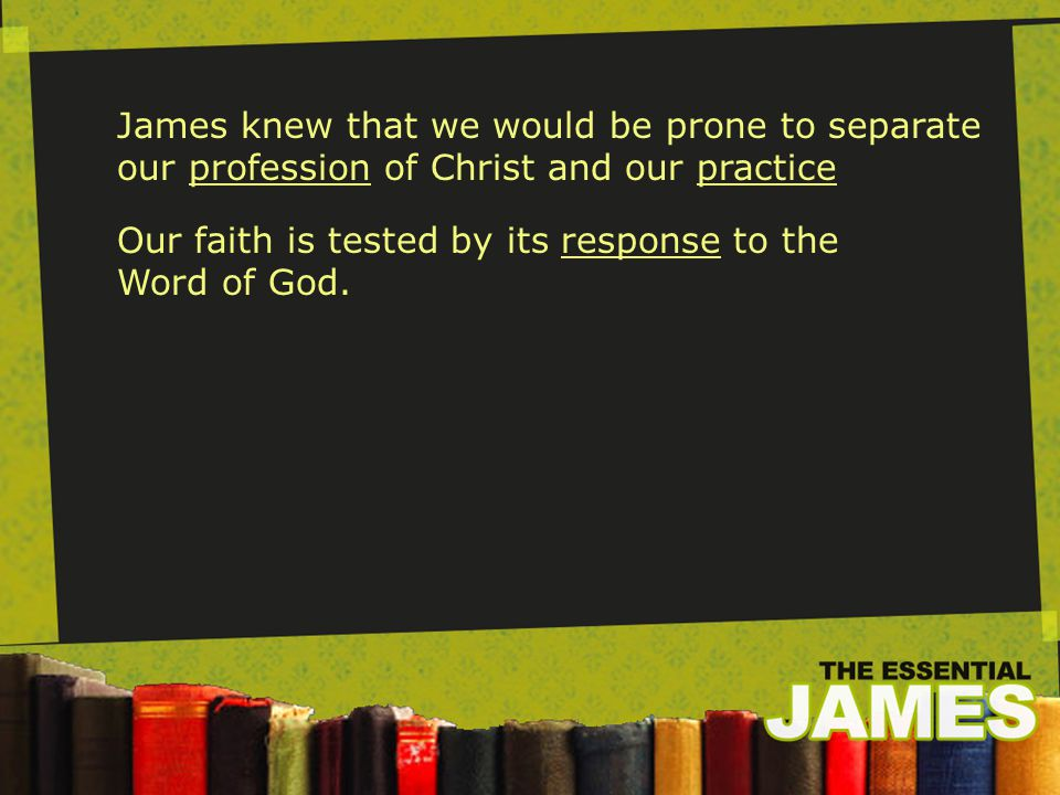 James 1:22-25 22 Do not merely listen to the word, and so deceive yourselves.