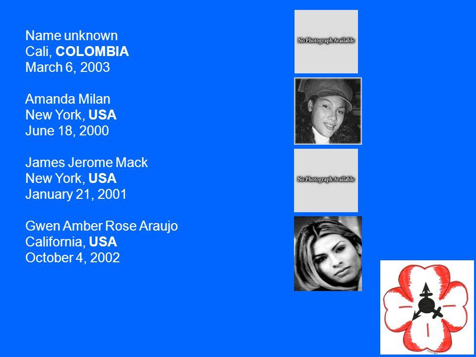 Name unknown Cali, COLOMBIA March 6, 2003 Amanda Milan New York, USA June 18, 2000 James Jerome Mack New York, USA January 21, 2001 Gwen Amber Rose Araujo California, USA October 4, 2002