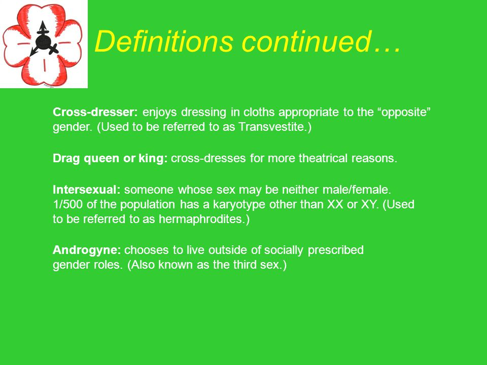 "Definitions continued… Cross-dresser: enjoys dressing in cloths appropriate to the ""opposite"" gender. (Used to be referred to as Transvestite.) Drag q"