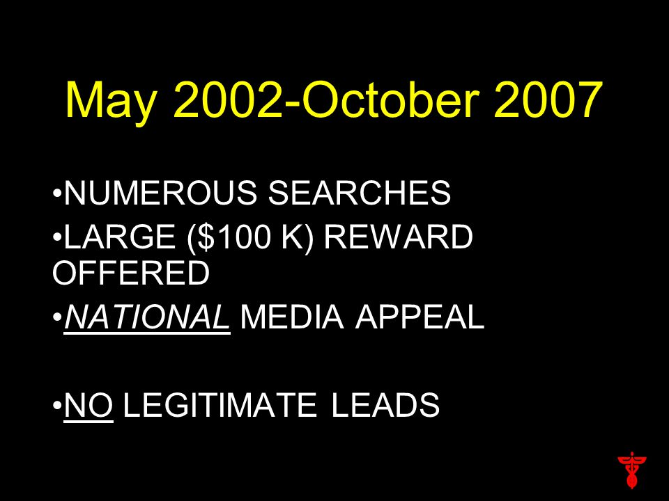 May 2002-October 2007 NUMEROUS SEARCHES LARGE ($100 K) REWARD OFFERED NATIONAL MEDIA APPEAL NO LEGITIMATE LEADS