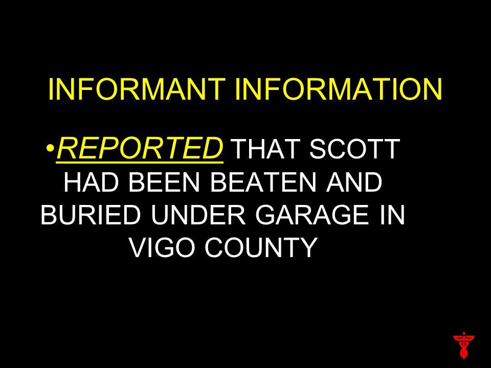 INFORMANT INFORMATION REPORTED THAT SCOTT HAD BEEN BEATEN AND BURIED UNDER GARAGE IN VIGO COUNTY