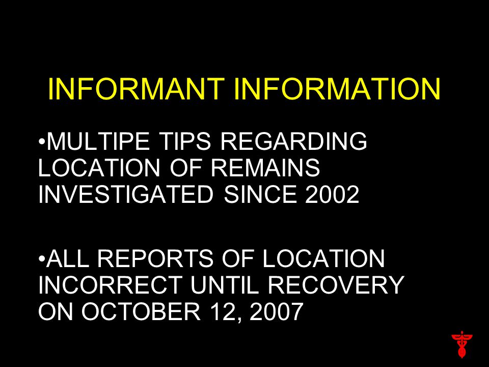 INFORMANT INFORMATION MULTIPE TIPS REGARDING LOCATION OF REMAINS INVESTIGATED SINCE 2002 ALL REPORTS OF LOCATION INCORRECT UNTIL RECOVERY ON OCTOBER 1