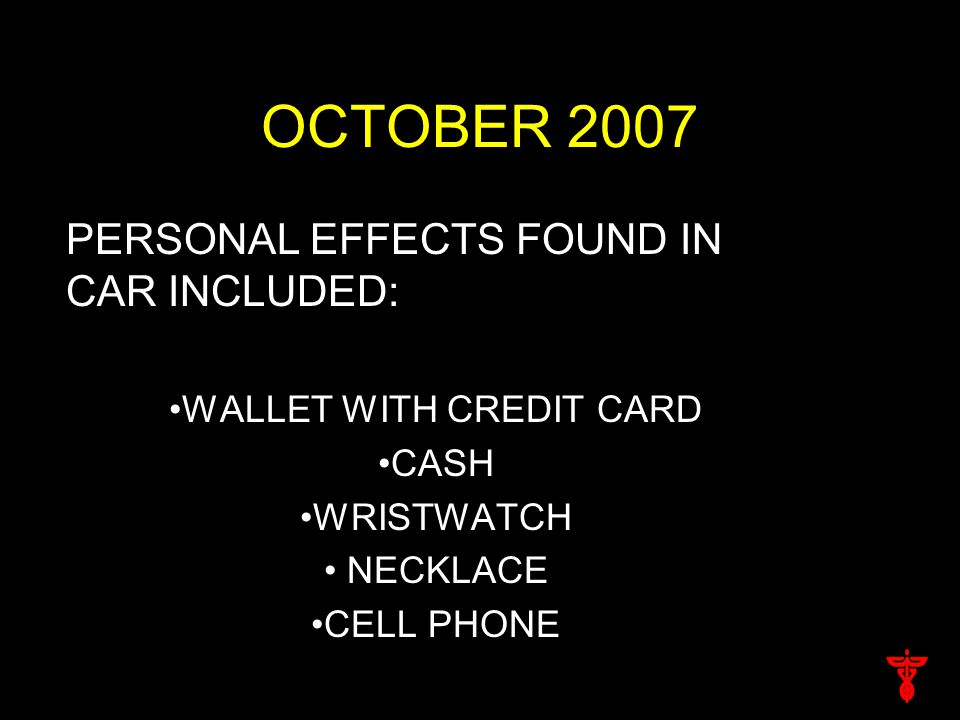 OCTOBER 2007 PERSONAL EFFECTS FOUND IN CAR INCLUDED: WALLET WITH CREDIT CARD CASH WRISTWATCH NECKLACE CELL PHONE