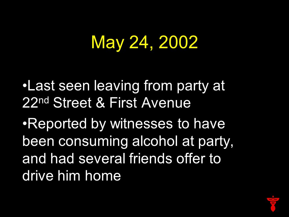 May 24, 2002 Last seen leaving from party at 22 nd Street & First Avenue Reported by witnesses to have been consuming alcohol at party, and had several friends offer to drive him home