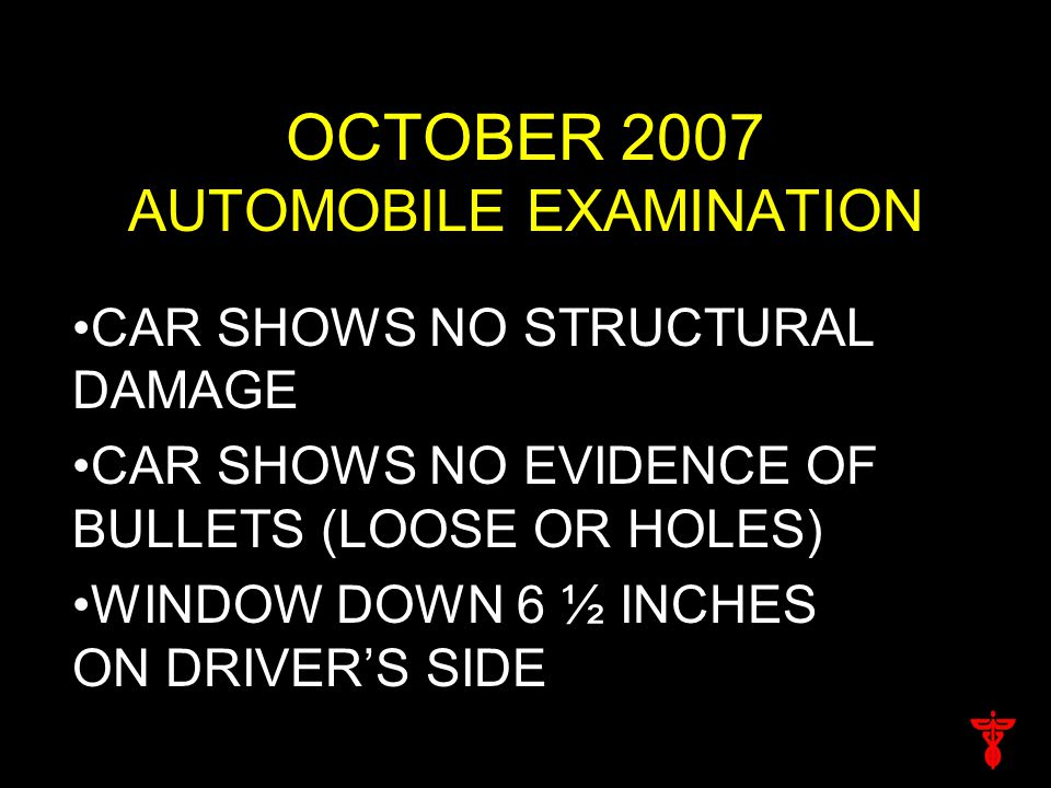 OCTOBER 2007 AUTOMOBILE EXAMINATION CAR SHOWS NO STRUCTURAL DAMAGE CAR SHOWS NO EVIDENCE OF BULLETS (LOOSE OR HOLES) WINDOW DOWN 6 ½ INCHES ON DRIVER'