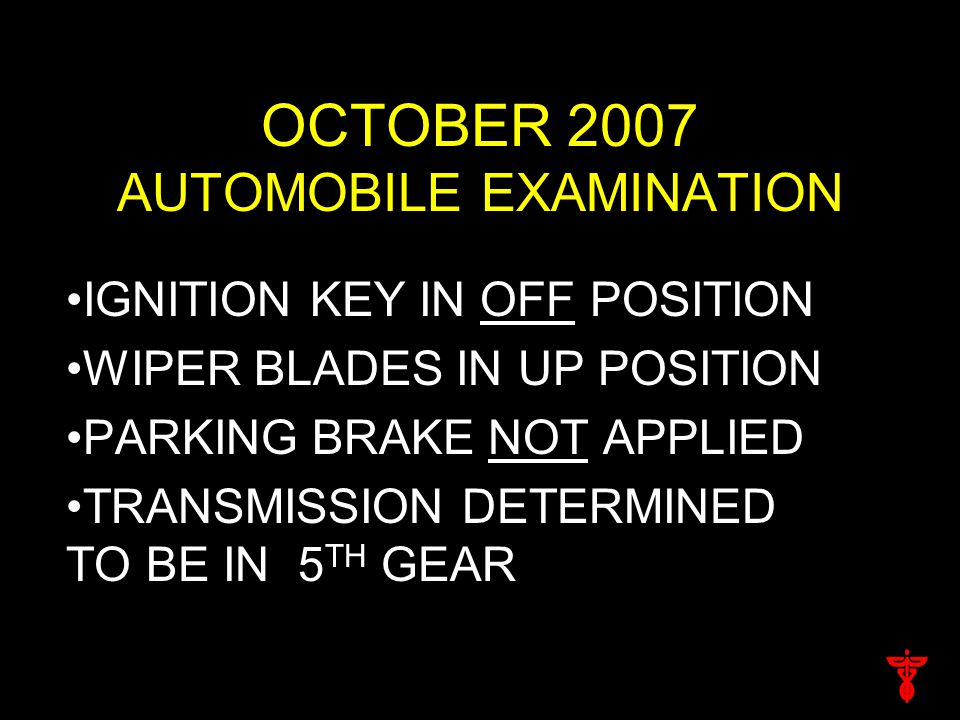 OCTOBER 2007 AUTOMOBILE EXAMINATION IGNITION KEY IN OFF POSITION WIPER BLADES IN UP POSITION PARKING BRAKE NOT APPLIED TRANSMISSION DETERMINED TO BE IN 5 TH GEAR