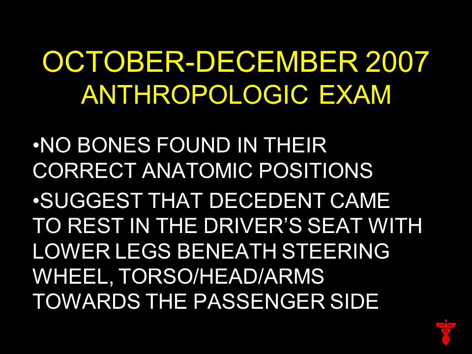 OCTOBER-DECEMBER 2007 ANTHROPOLOGIC EXAM NO BONES FOUND IN THEIR CORRECT ANATOMIC POSITIONS SUGGEST THAT DECEDENT CAME TO REST IN THE DRIVER'S SEAT WITH LOWER LEGS BENEATH STEERING WHEEL, TORSO/HEAD/ARMS TOWARDS THE PASSENGER SIDE