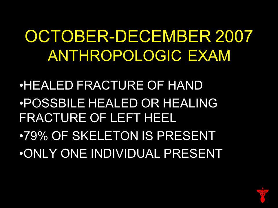 OCTOBER-DECEMBER 2007 ANTHROPOLOGIC EXAM HEALED FRACTURE OF HAND POSSBILE HEALED OR HEALING FRACTURE OF LEFT HEEL 79% OF SKELETON IS PRESENT ONLY ONE