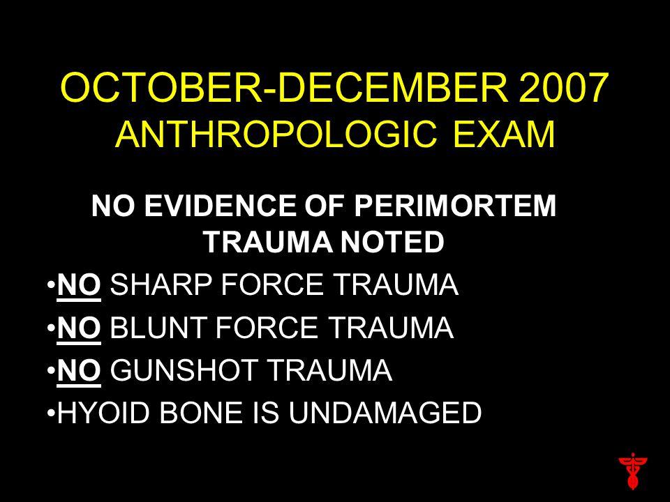 OCTOBER-DECEMBER 2007 ANTHROPOLOGIC EXAM NO EVIDENCE OF PERIMORTEM TRAUMA NOTED NO SHARP FORCE TRAUMA NO BLUNT FORCE TRAUMA NO GUNSHOT TRAUMA HYOID BONE IS UNDAMAGED