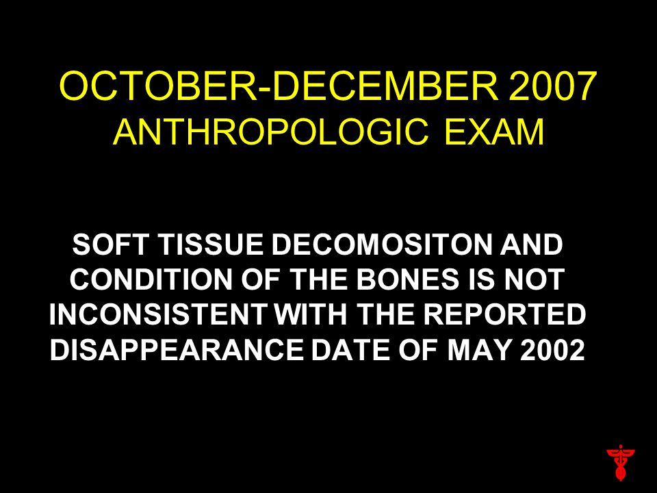 OCTOBER-DECEMBER 2007 ANTHROPOLOGIC EXAM SOFT TISSUE DECOMOSITON AND CONDITION OF THE BONES IS NOT INCONSISTENT WITH THE REPORTED DISAPPEARANCE DATE OF MAY 2002