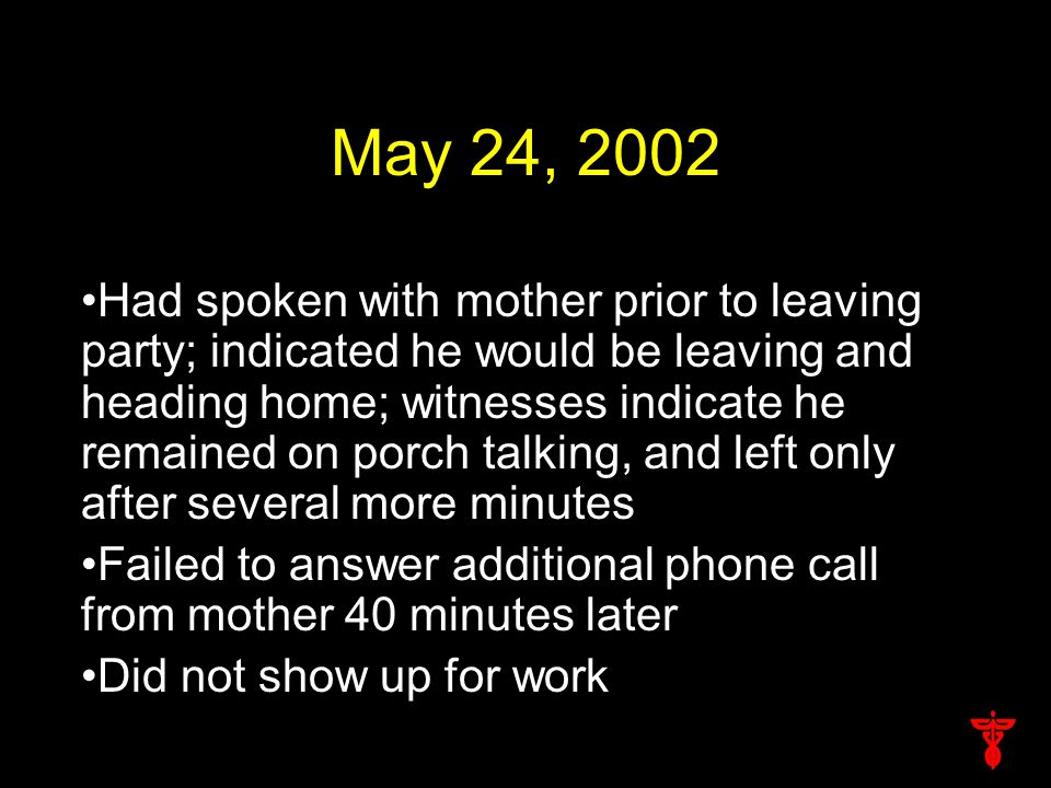 May 24, 2002 Had spoken with mother prior to leaving party; indicated he would be leaving and heading home; witnesses indicate he remained on porch talking, and left only after several more minutes Failed to answer additional phone call from mother 40 minutes later Did not show up for work