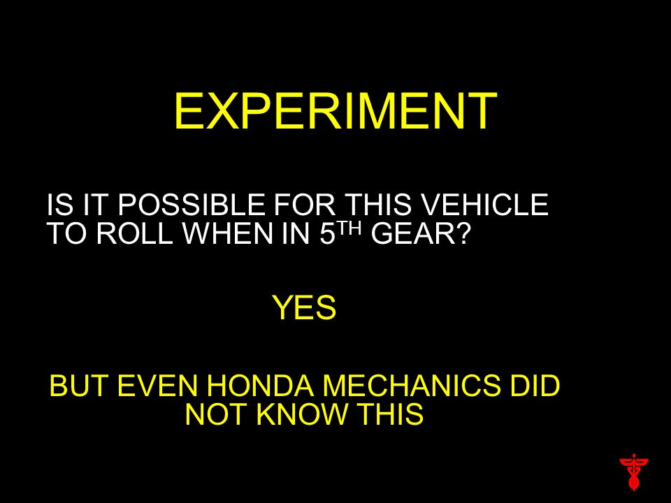 EXPERIMENT IS IT POSSIBLE FOR THIS VEHICLE TO ROLL WHEN IN 5 TH GEAR.