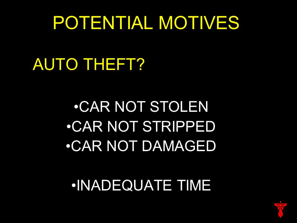 POTENTIAL MOTIVES AUTO THEFT? CAR NOT STOLEN CAR NOT STRIPPED CAR NOT DAMAGED INADEQUATE TIME