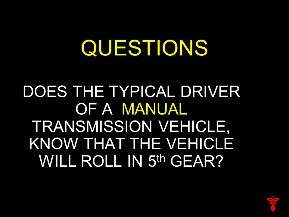 QUESTIONS DOES THE TYPICAL DRIVER OF A MANUAL TRANSMISSION VEHICLE, KNOW THAT THE VEHICLE WILL ROLL IN 5 th GEAR