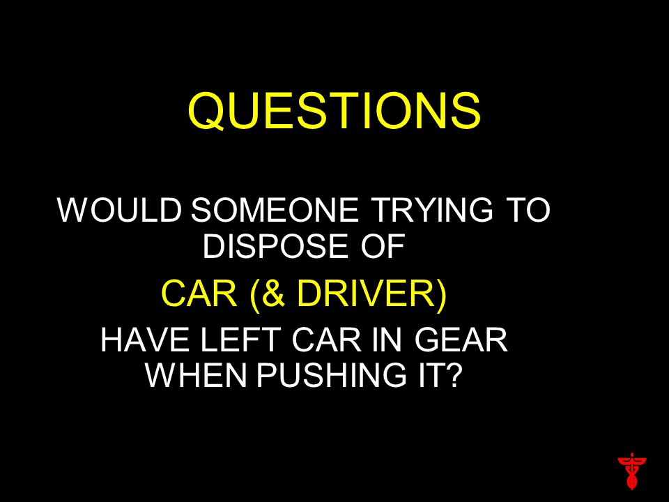 QUESTIONS WOULD SOMEONE TRYING TO DISPOSE OF CAR (& DRIVER) HAVE LEFT CAR IN GEAR WHEN PUSHING IT?
