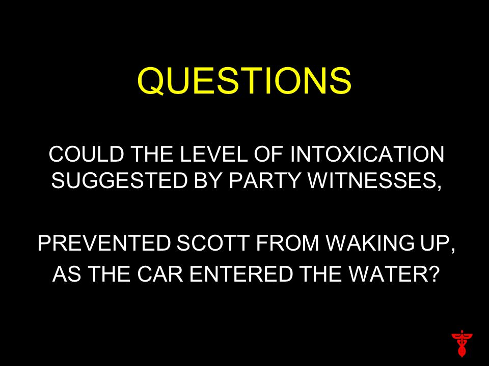 QUESTIONS COULD THE LEVEL OF INTOXICATION SUGGESTED BY PARTY WITNESSES, PREVENTED SCOTT FROM WAKING UP, AS THE CAR ENTERED THE WATER?
