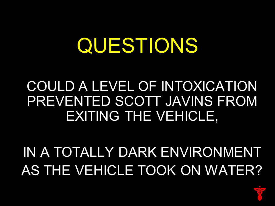 QUESTIONS COULD A LEVEL OF INTOXICATION PREVENTED SCOTT JAVINS FROM EXITING THE VEHICLE, IN A TOTALLY DARK ENVIRONMENT AS THE VEHICLE TOOK ON WATER