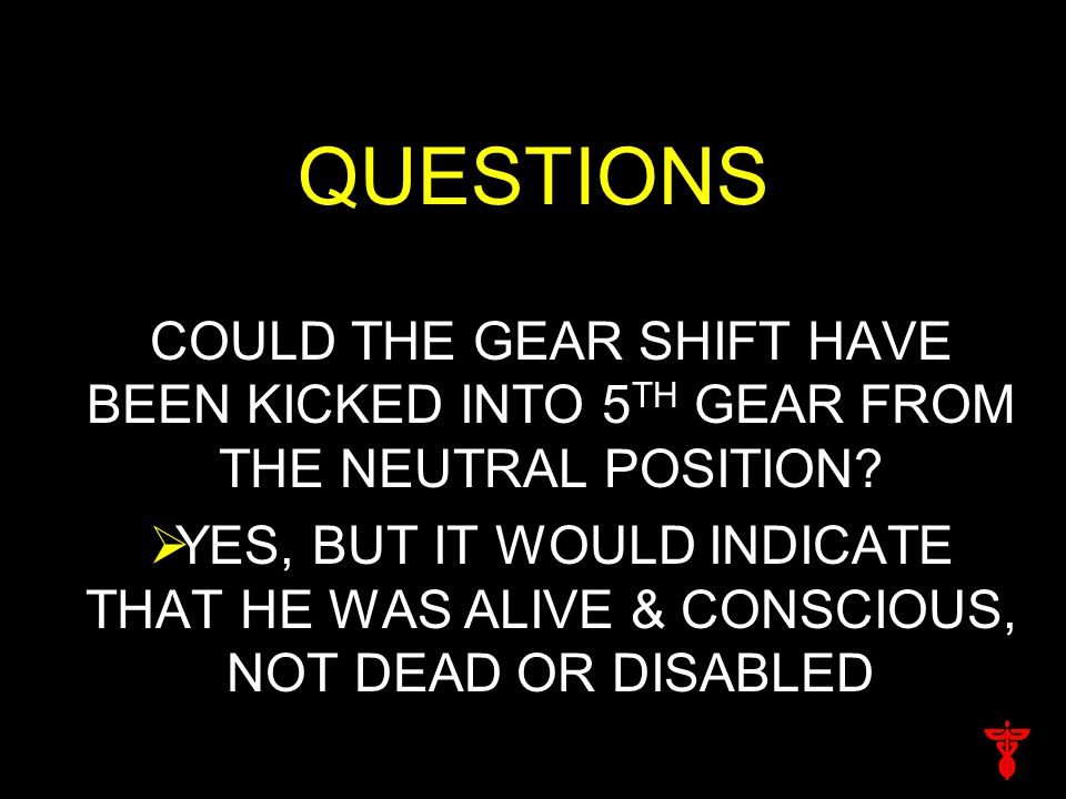 QUESTIONS COULD THE GEAR SHIFT HAVE BEEN KICKED INTO 5 TH GEAR FROM THE NEUTRAL POSITION?  YES, BUT IT WOULD INDICATE THAT HE WAS ALIVE & CONSCIOUS,