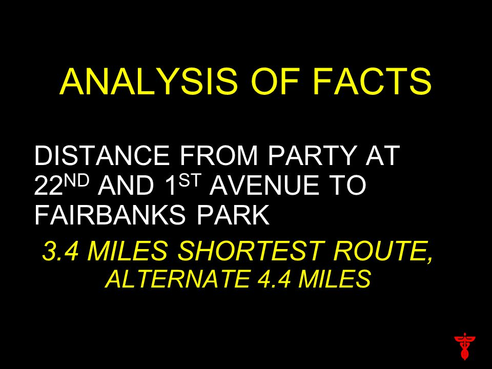 ANALYSIS OF FACTS DISTANCE FROM PARTY AT 22 ND AND 1 ST AVENUE TO FAIRBANKS PARK 3.4 MILES SHORTEST ROUTE, ALTERNATE 4.4 MILES