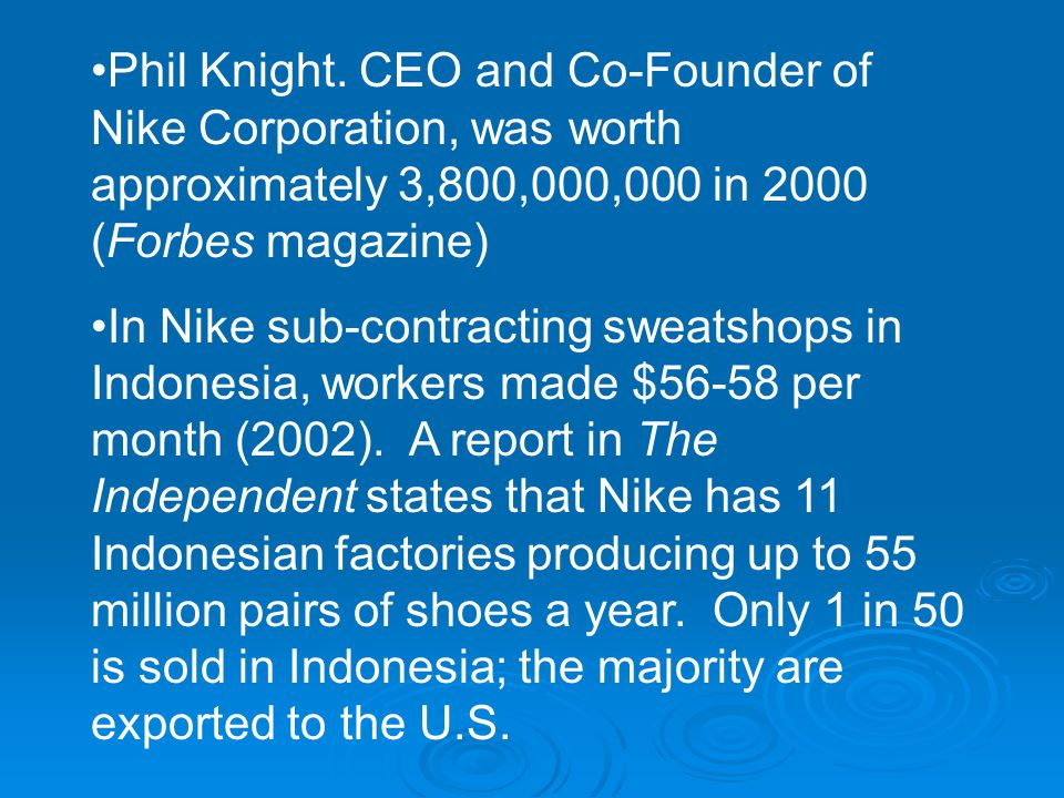 Phil Knight. CEO and Co-Founder of Nike Corporation, was worth approximately 3,800,000,000 in 2000 (Forbes magazine) In Nike sub-contracting sweatshop