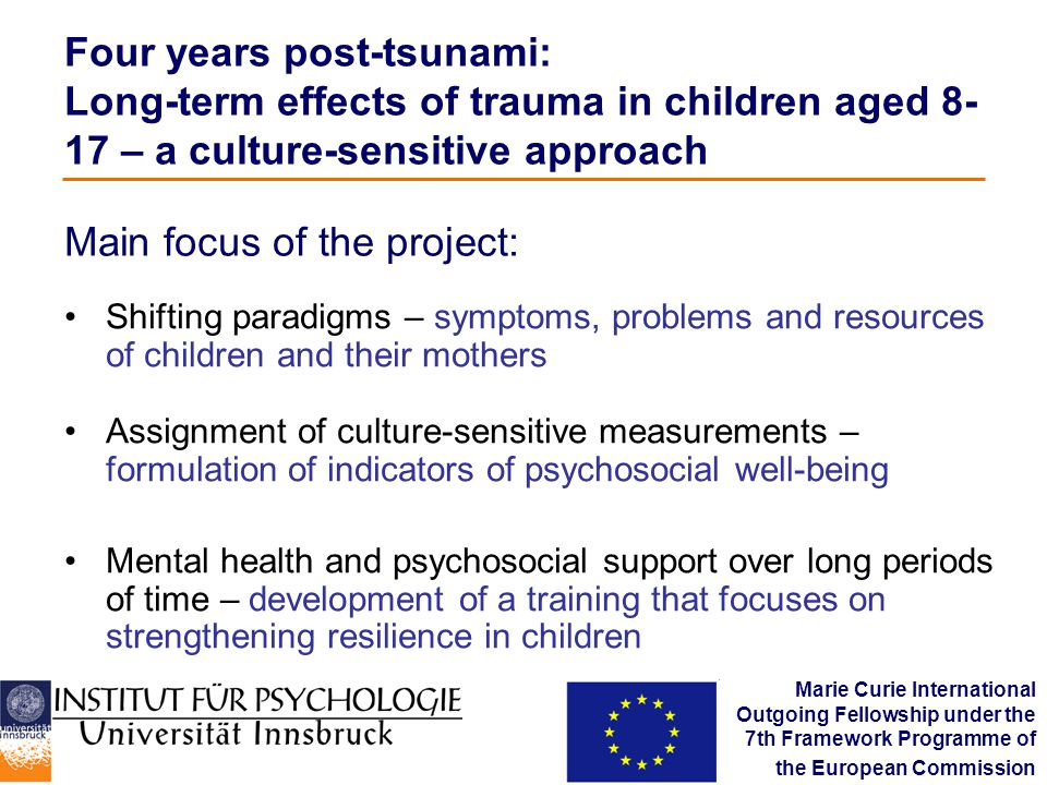 Four years post-tsunami: Long-term effects of trauma in children aged 8- 17 – a culture-sensitive approach Shifting paradigms – symptoms, problems and resources of children and their mothers Assignment of culture-sensitive measurements – formulation of indicators of psychosocial well-being Mental health and psychosocial support over long periods of time – development of a training that focuses on strengthening resilience in children Main focus of the project: Marie Curie International Outgoing Fellowship under the 7th Framework Programme of the European Commission