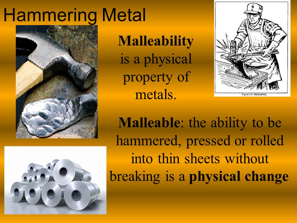 Hammering Metal Malleable: the ability to be hammered, pressed or rolled into thin sheets without breaking is a physical change.