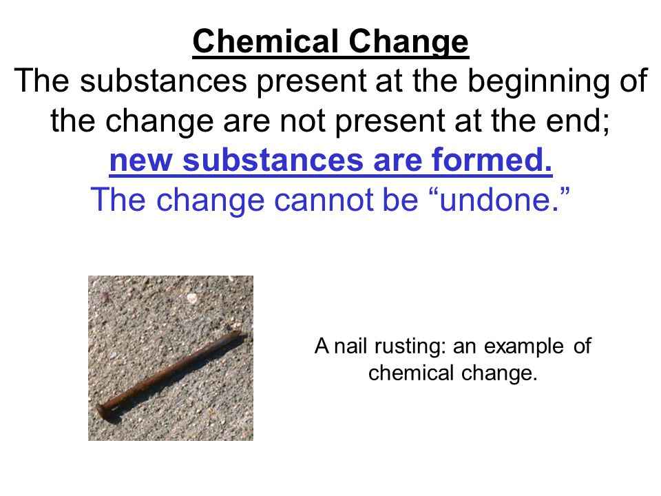 Chemical Change The substances present at the beginning of the change are not present at the end; new substances are formed.
