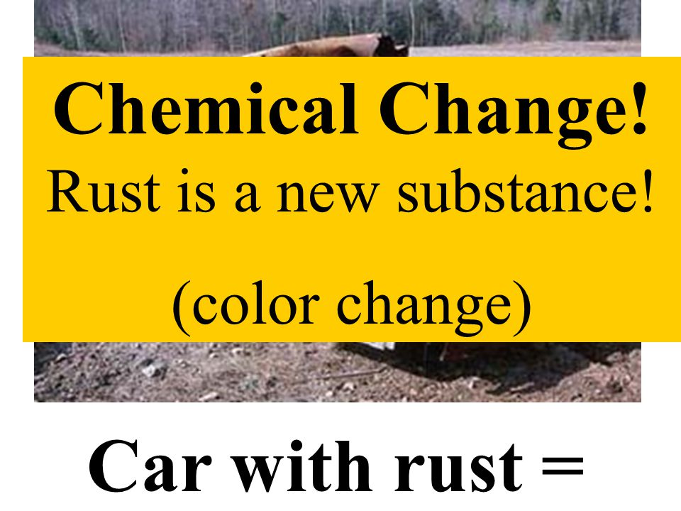 Car with rust = Chemical Change! Rust is a new substance! (color change)