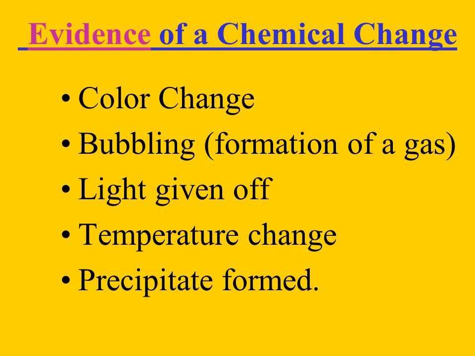 Evidence of a Chemical Change Color Change Bubbling (formation of a gas) Light given off Temperature change Precipitate formed.