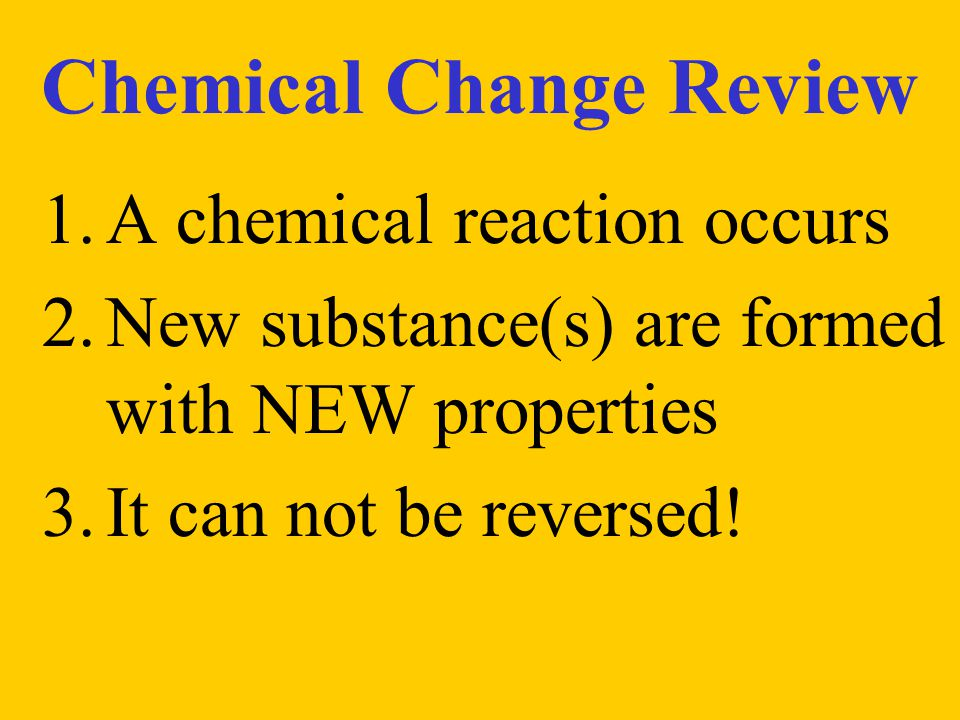 Chemical Change Review 1.A chemical reaction occurs 2.New substance(s) are formed with NEW properties 3.It can not be reversed!