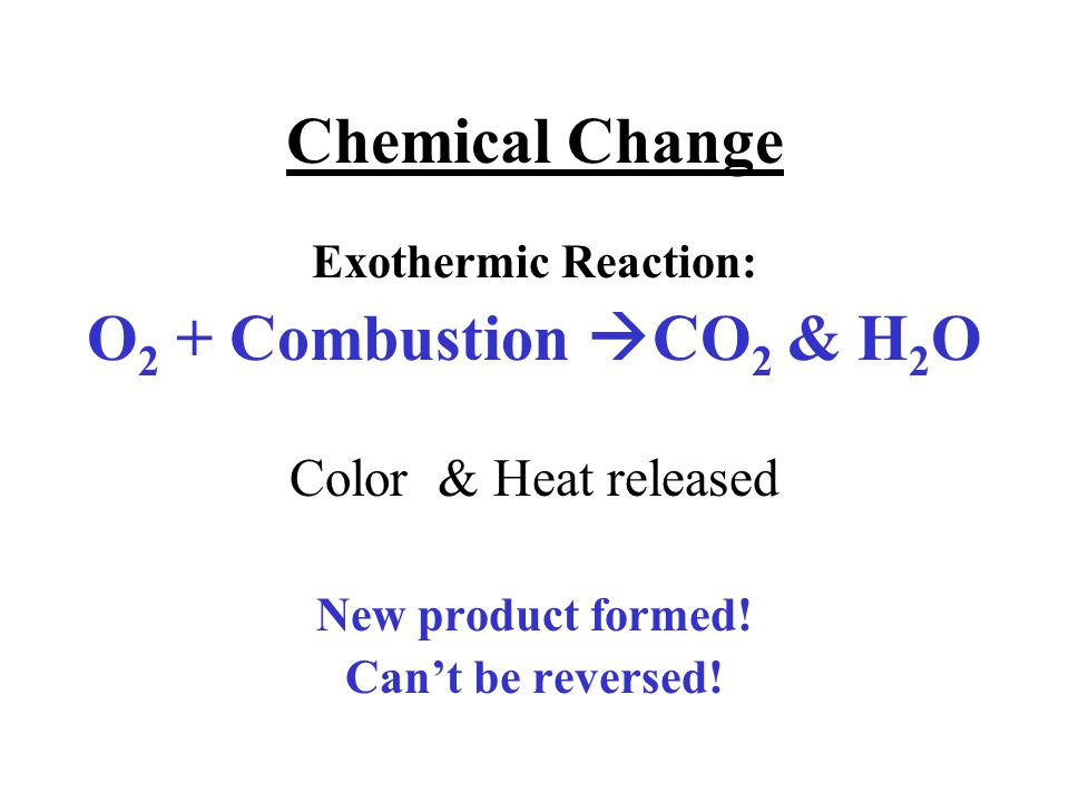 Chemical Change Exothermic Reaction: O 2 + Combustion  CO 2 & H 2 O Color & Heat released New product formed.