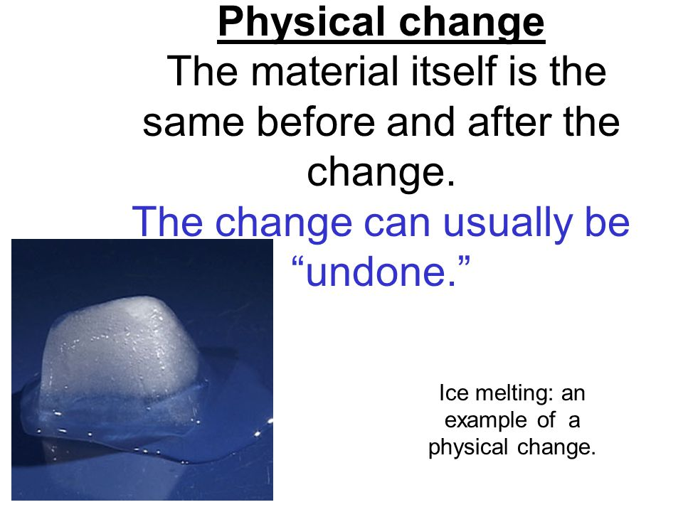Physical change The material itself is the same before and after the change.